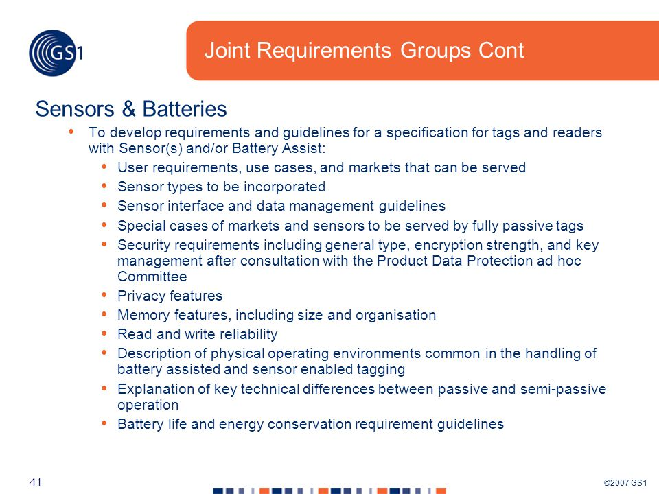 ©2007 GS1 41 Joint Requirements Groups Cont Sensors & Batteries To develop requirements and guidelines for a specification for tags and readers with Sensor(s) and/or Battery Assist: User requirements, use cases, and markets that can be served Sensor types to be incorporated Sensor interface and data management guidelines Special cases of markets and sensors to be served by fully passive tags Security requirements including general type, encryption strength, and key management after consultation with the Product Data Protection ad hoc Committee Privacy features Memory features, including size and organisation Read and write reliability Description of physical operating environments common in the handling of battery assisted and sensor enabled tagging Explanation of key technical differences between passive and semi-passive operation Battery life and energy conservation requirement guidelines