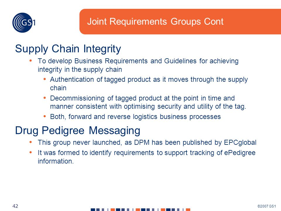 ©2007 GS1 42 Joint Requirements Groups Cont Supply Chain Integrity To develop Business Requirements and Guidelines for achieving integrity in the supply chain Authentication of tagged product as it moves through the supply chain Decommissioning of tagged product at the point in time and manner consistent with optimising security and utility of the tag.