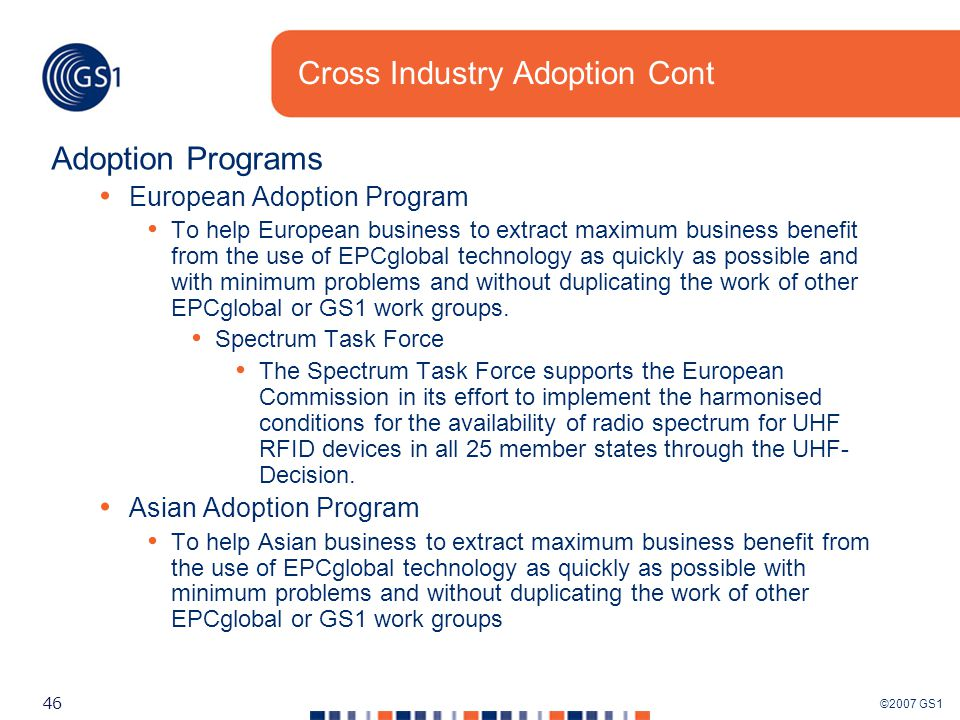 ©2007 GS1 46 Cross Industry Adoption Cont Adoption Programs European Adoption Program To help European business to extract maximum business benefit from the use of EPCglobal technology as quickly as possible and with minimum problems and without duplicating the work of other EPCglobal or GS1 work groups.