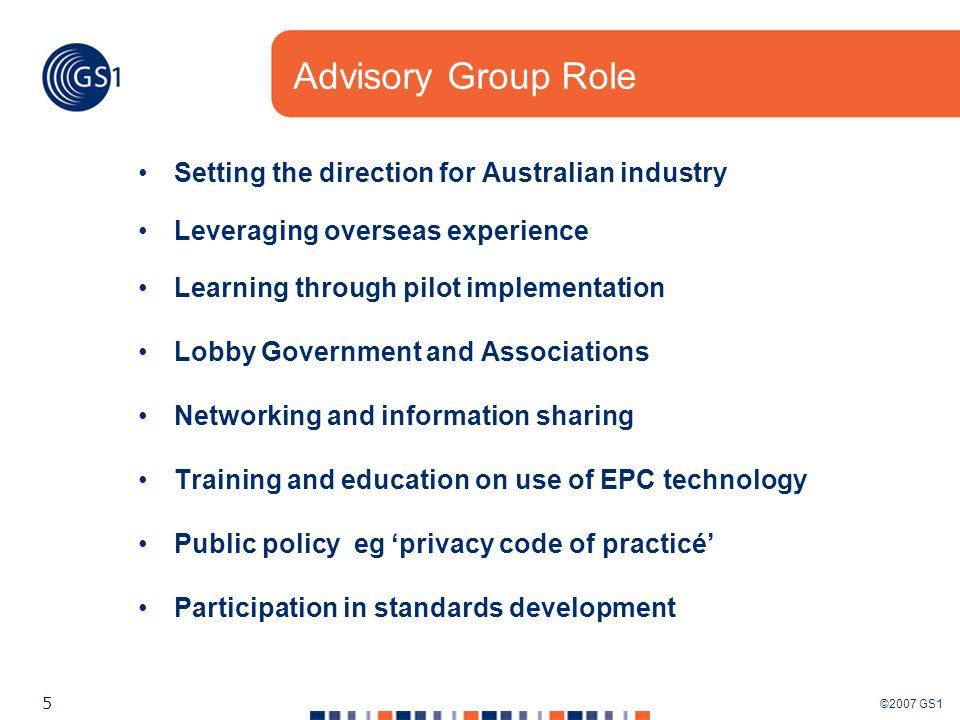 ©2007 GS1 5 Advisory Group Role Setting the direction for Australian industry Leveraging overseas experience Learning through pilot implementation Lobby Government and Associations Networking and information sharing Training and education on use of EPC technology Public policy eg 'privacy code of practicé' Participation in standards development