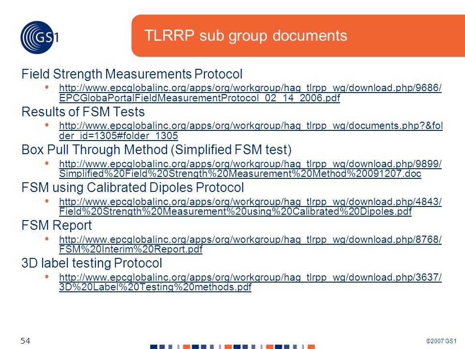 ©2007 GS1 54 TLRRP sub group documents Field Strength Measurements Protocol http://www.epcglobalinc.org/apps/org/workgroup/hag_tlrpp_wg/download.php/9686/ EPCGlobaPortalFieldMeasurementProtocol_02_14_2006.pdf http://www.epcglobalinc.org/apps/org/workgroup/hag_tlrpp_wg/download.php/9686/ EPCGlobaPortalFieldMeasurementProtocol_02_14_2006.pdf Results of FSM Tests http://www.epcglobalinc.org/apps/org/workgroup/hag_tlrpp_wg/documents.php &fol der_id=1305#folder_1305 http://www.epcglobalinc.org/apps/org/workgroup/hag_tlrpp_wg/documents.php &fol der_id=1305#folder_1305 Box Pull Through Method (Simplified FSM test) http://www.epcglobalinc.org/apps/org/workgroup/hag_tlrpp_wg/download.php/9899/ Simplified%20Field%20Strength%20Measurement%20Method%20091207.doc http://www.epcglobalinc.org/apps/org/workgroup/hag_tlrpp_wg/download.php/9899/ Simplified%20Field%20Strength%20Measurement%20Method%20091207.doc FSM using Calibrated Dipoles Protocol http://www.epcglobalinc.org/apps/org/workgroup/hag_tlrpp_wg/download.php/4843/ Field%20Strength%20Measurement%20using%20Calibrated%20Dipoles.pdf http://www.epcglobalinc.org/apps/org/workgroup/hag_tlrpp_wg/download.php/4843/ Field%20Strength%20Measurement%20using%20Calibrated%20Dipoles.pdf FSM Report http://www.epcglobalinc.org/apps/org/workgroup/hag_tlrpp_wg/download.php/8768/ FSM%20Interim%20Report.pdf http://www.epcglobalinc.org/apps/org/workgroup/hag_tlrpp_wg/download.php/8768/ FSM%20Interim%20Report.pdf 3D label testing Protocol http://www.epcglobalinc.org/apps/org/workgroup/hag_tlrpp_wg/download.php/3637/ 3D%20Label%20Testing%20methods.pdf http://www.epcglobalinc.org/apps/org/workgroup/hag_tlrpp_wg/download.php/3637/ 3D%20Label%20Testing%20methods.pdf