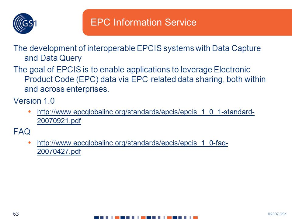 ©2007 GS1 63 EPC Information Service The development of interoperable EPCIS systems with Data Capture and Data Query The goal of EPCIS is to enable applications to leverage Electronic Product Code (EPC) data via EPC-related data sharing, both within and across enterprises.