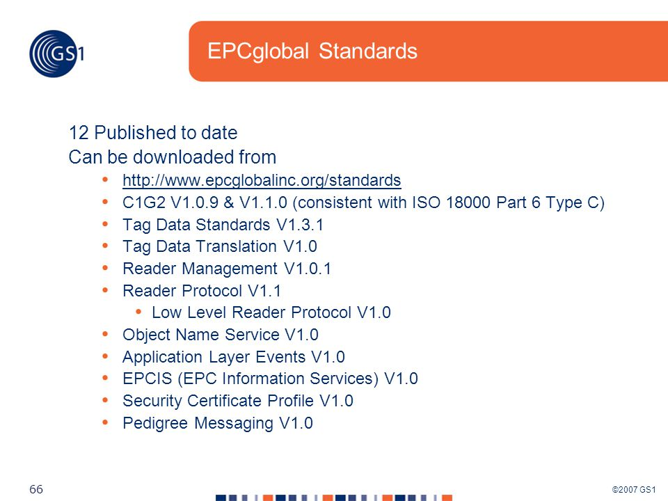 ©2007 GS1 66 EPCglobal Standards 12 Published to date Can be downloaded from http://www.epcglobalinc.org/standards C1G2 V1.0.9 & V1.1.0 (consistent with ISO 18000 Part 6 Type C) Tag Data Standards V1.3.1 Tag Data Translation V1.0 Reader Management V1.0.1 Reader Protocol V1.1 Low Level Reader Protocol V1.0 Object Name Service V1.0 Application Layer Events V1.0 EPCIS (EPC Information Services) V1.0 Security Certificate Profile V1.0 Pedigree Messaging V1.0