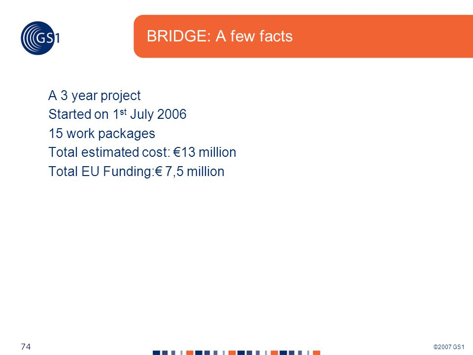 ©2007 GS1 74 BRIDGE: A few facts A 3 year project Started on 1 st July 2006 15 work packages Total estimated cost: €13 million Total EU Funding:€ 7,5 million