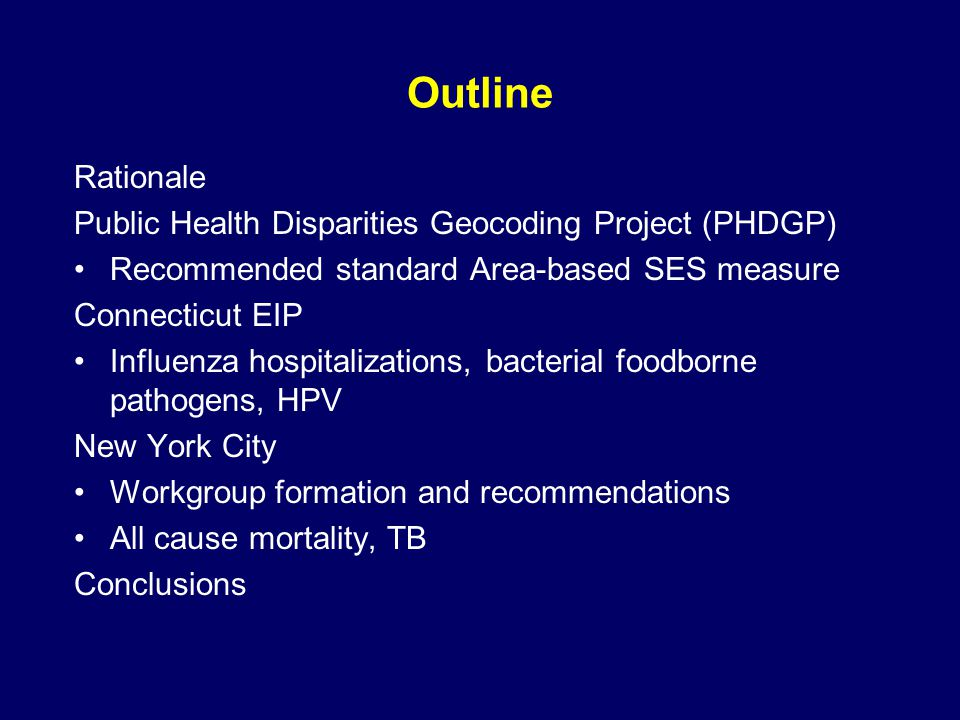 Outline Rationale Public Health Disparities Geocoding Project (PHDGP) Recommended standard Area-based SES measure Connecticut EIP Influenza hospitalizations, bacterial foodborne pathogens, HPV New York City Workgroup formation and recommendations All cause mortality, TB Conclusions