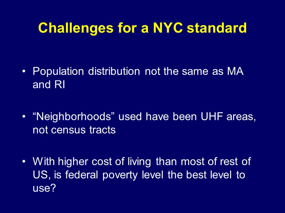 Challenges for a NYC standard Population distribution not the same as MA and RI Neighborhoods used have been UHF areas, not census tracts With higher cost of living than most of rest of US, is federal poverty level the best level to use?