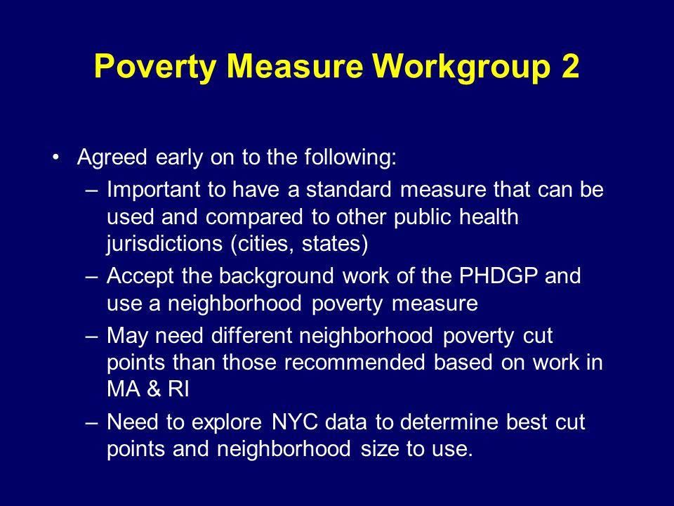 Poverty Measure Workgroup 2 Agreed early on to the following: –Important to have a standard measure that can be used and compared to other public health jurisdictions (cities, states) –Accept the background work of the PHDGP and use a neighborhood poverty measure –May need different neighborhood poverty cut points than those recommended based on work in MA & RI –Need to explore NYC data to determine best cut points and neighborhood size to use.