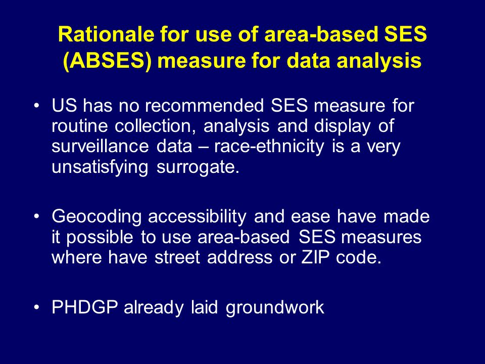 Rationale for use of area-based SES (ABSES) measure for data analysis US has no recommended SES measure for routine collection, analysis and display of surveillance data – race-ethnicity is a very unsatisfying surrogate.