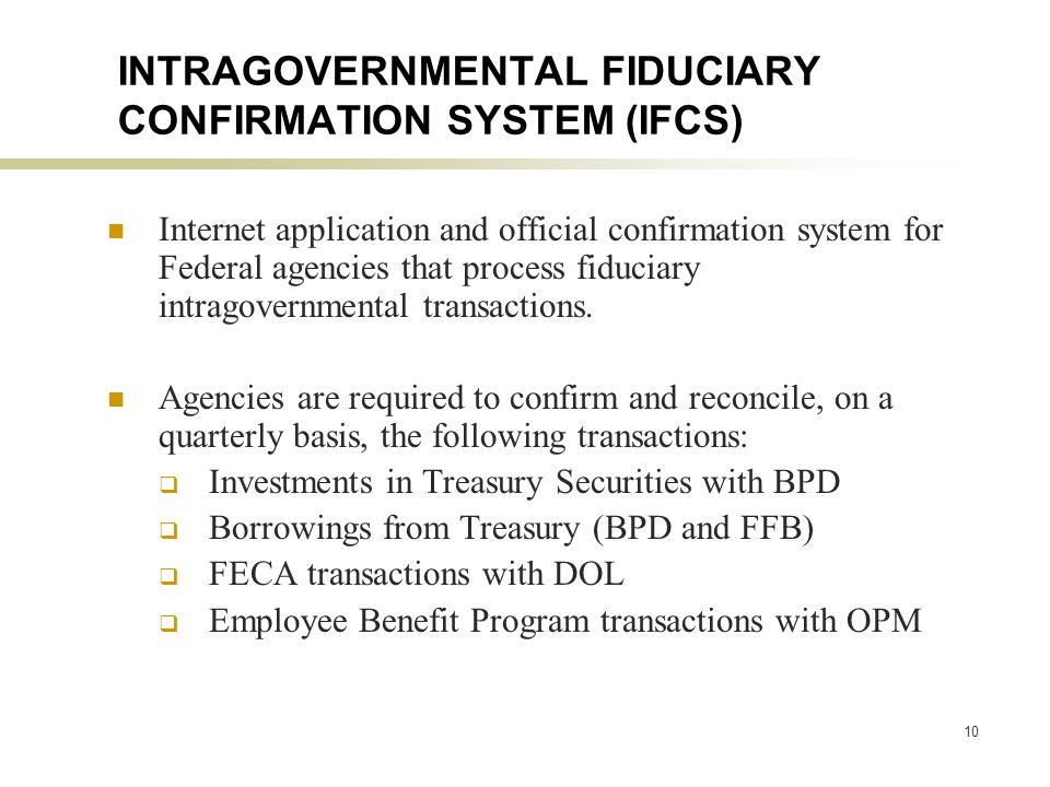 10 INTRAGOVERNMENTAL FIDUCIARY CONFIRMATION SYSTEM (IFCS) Internet application and official confirmation system for Federal agencies that process fiduciary intragovernmental transactions.