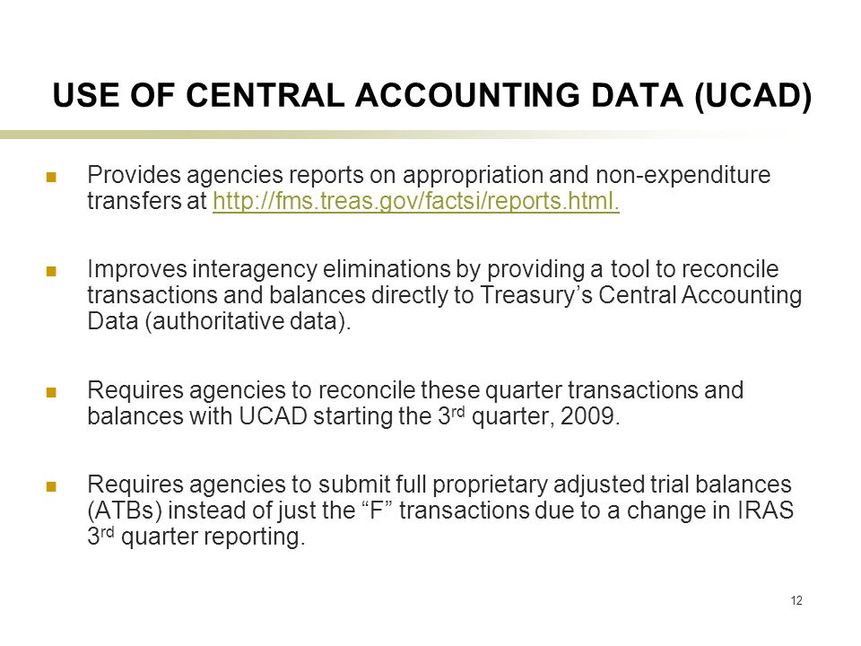 12 USE OF CENTRAL ACCOUNTING DATA (UCAD) Provides agencies reports on appropriation and non-expenditure transfers at http://fms.treas.gov/factsi/reports.html.http://fms.treas.gov/factsi/reports.html.