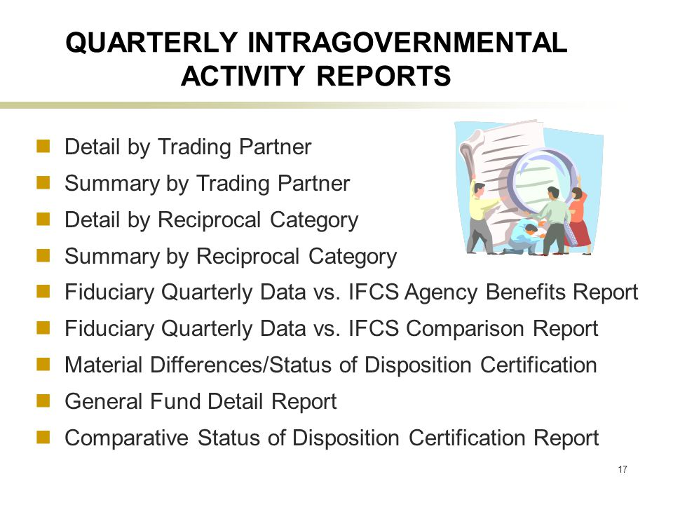 17 QUARTERLY INTRAGOVERNMENTAL ACTIVITY REPORTS Detail by Trading Partner Summary by Trading Partner Detail by Reciprocal Category Summary by Reciprocal Category Fiduciary Quarterly Data vs.