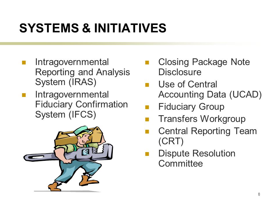 8 SYSTEMS & INITIATIVES Intragovernmental Reporting and Analysis System (IRAS) Intragovernmental Fiduciary Confirmation System (IFCS) Closing Package Note Disclosure Use of Central Accounting Data (UCAD) Fiduciary Group Transfers Workgroup Central Reporting Team (CRT) Dispute Resolution Committee