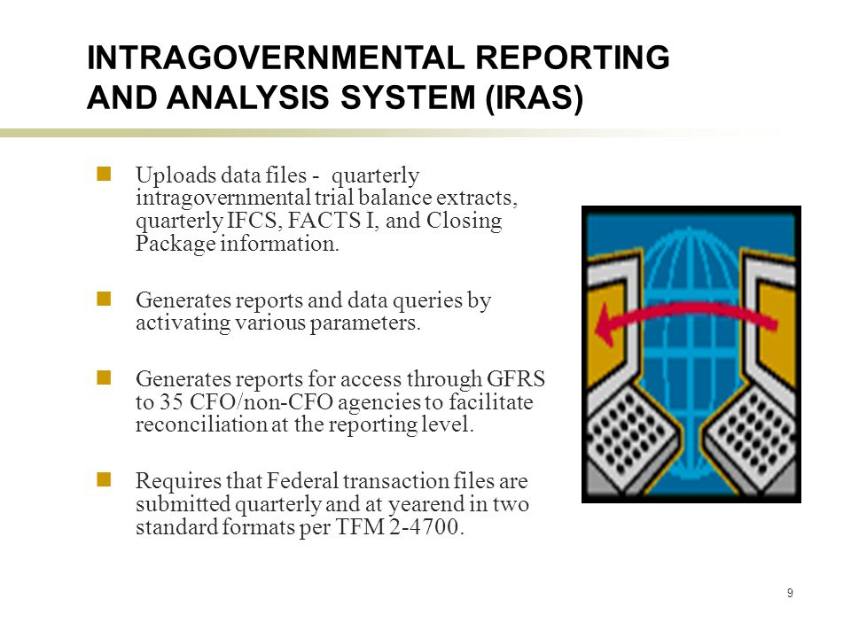 9 INTRAGOVERNMENTAL REPORTING AND ANALYSIS SYSTEM (IRAS) Uploads data files - quarterly intragovernmental trial balance extracts, quarterly IFCS, FACTS I, and Closing Package information.