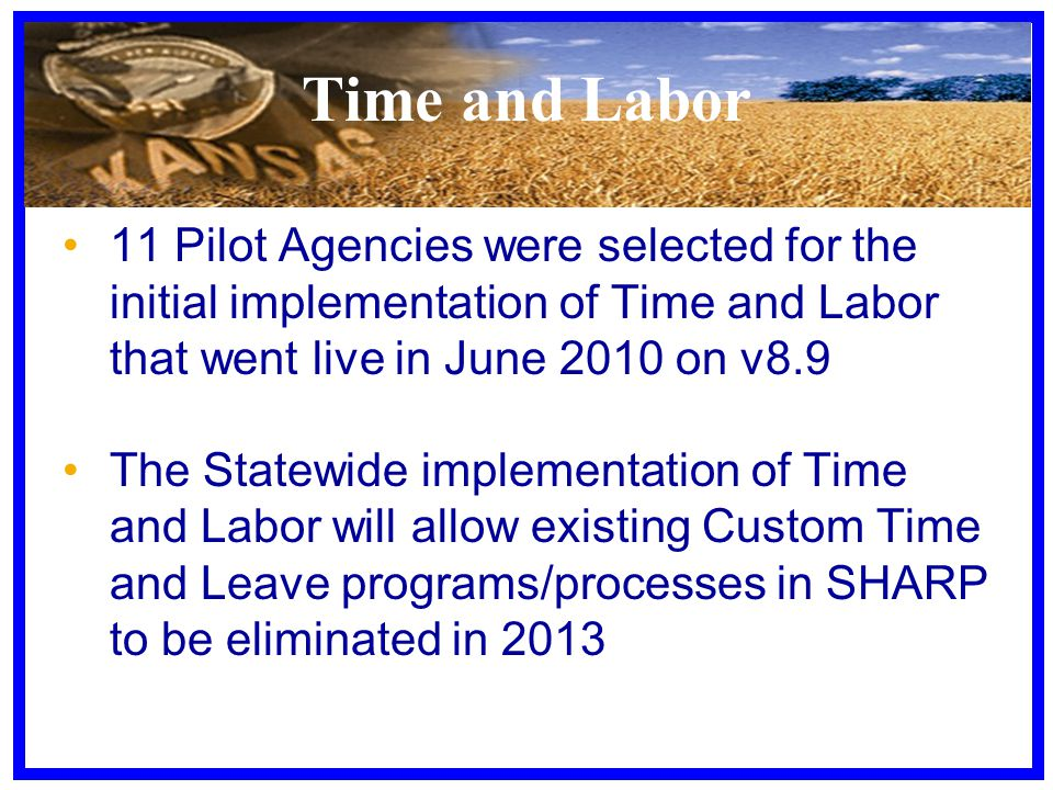 Time and Labor 11 Pilot Agencies were selected for the initial implementation of Time and Labor that went live in June 2010 on v8.9 The Statewide implementation of Time and Labor will allow existing Custom Time and Leave programs/processes in SHARP to be eliminated in 2013