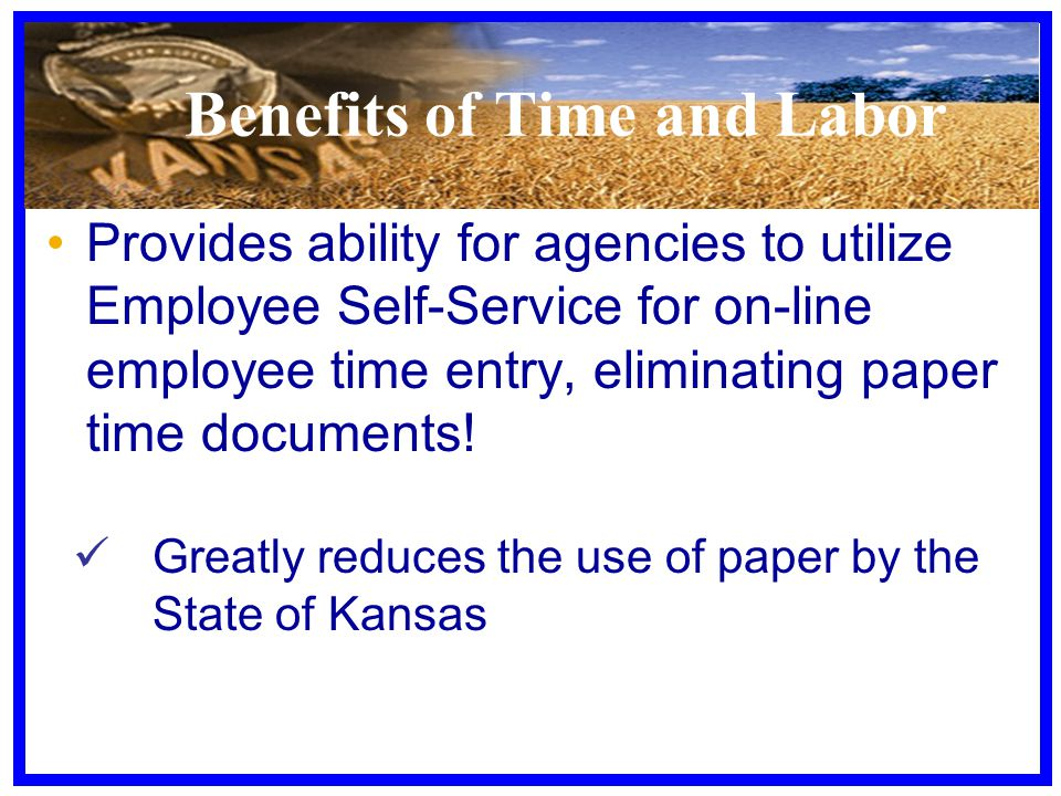 Benefits of Time and Labor Provides ability for agencies to utilize Employee Self-Service for on-line employee time entry, eliminating paper time docu