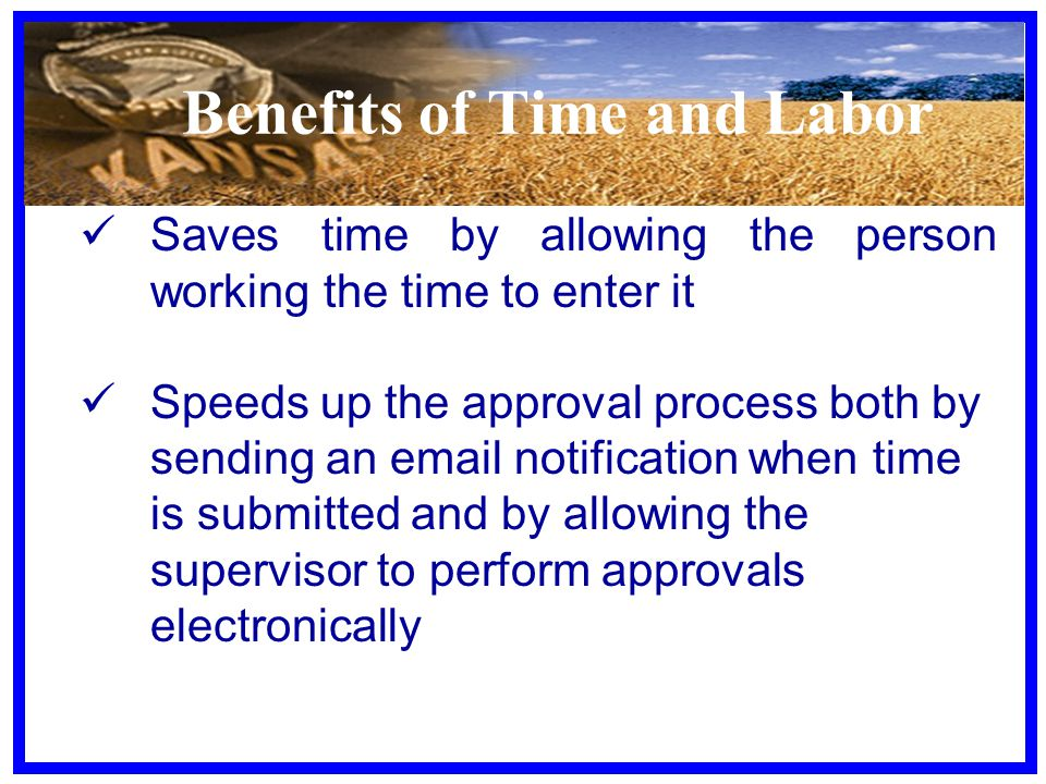 Benefits of Time and Labor Saves time by allowing the person working the time to enter it Speeds up the approval process both by sending an email notification when time is submitted and by allowing the supervisor to perform approvals electronically