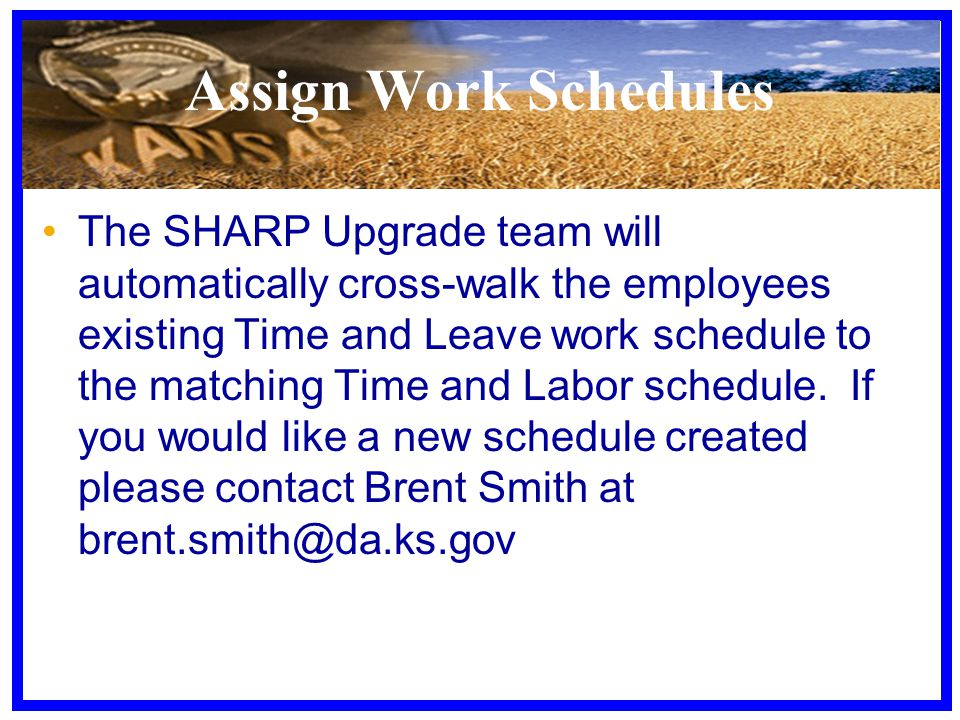 Assign Work Schedules The SHARP Upgrade team will automatically cross-walk the employees existing Time and Leave work schedule to the matching Time and Labor schedule.