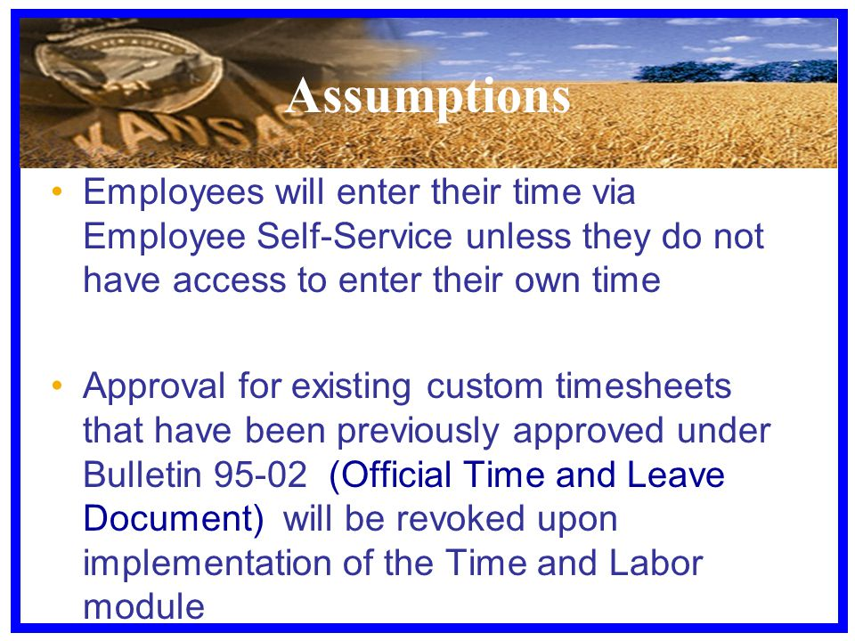 Assumptions Employees will enter their time via Employee Self-Service unless they do not have access to enter their own time Approval for existing cus