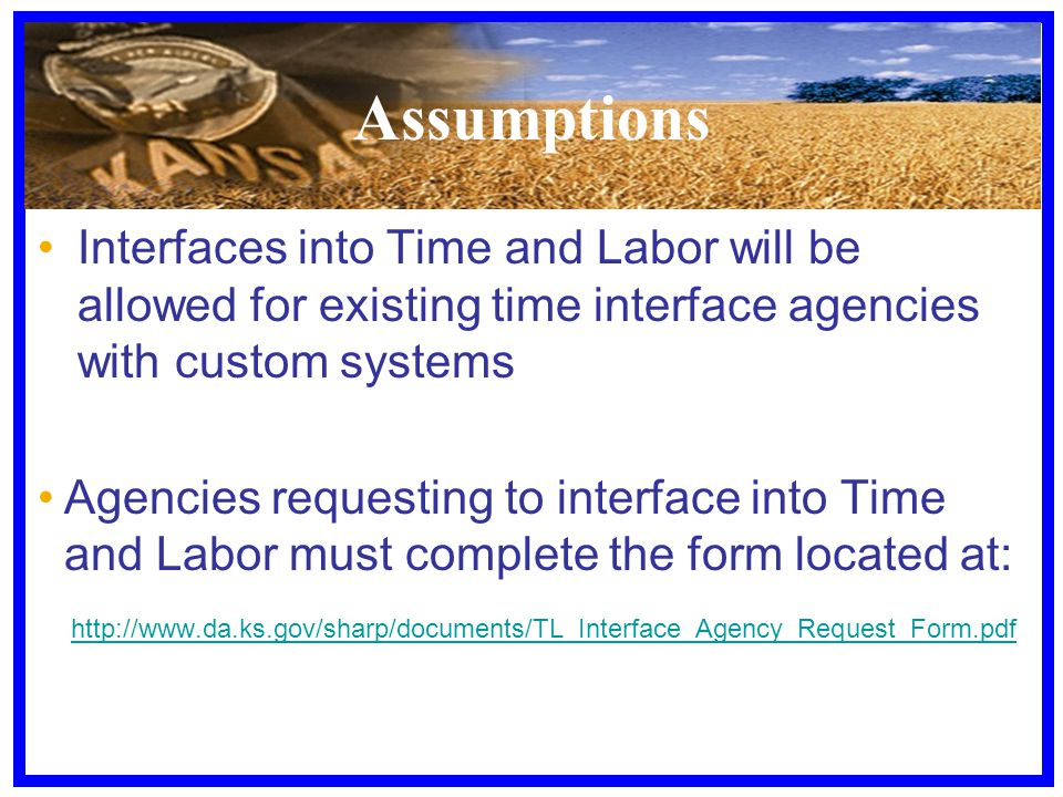 Assumptions Interfaces into Time and Labor will be allowed for existing time interface agencies with custom systems Agencies requesting to interface into Time and Labor must complete the form located at: http://www.da.ks.gov/sharp/documents/TL_Interface_Agency_Request_Form.pdf