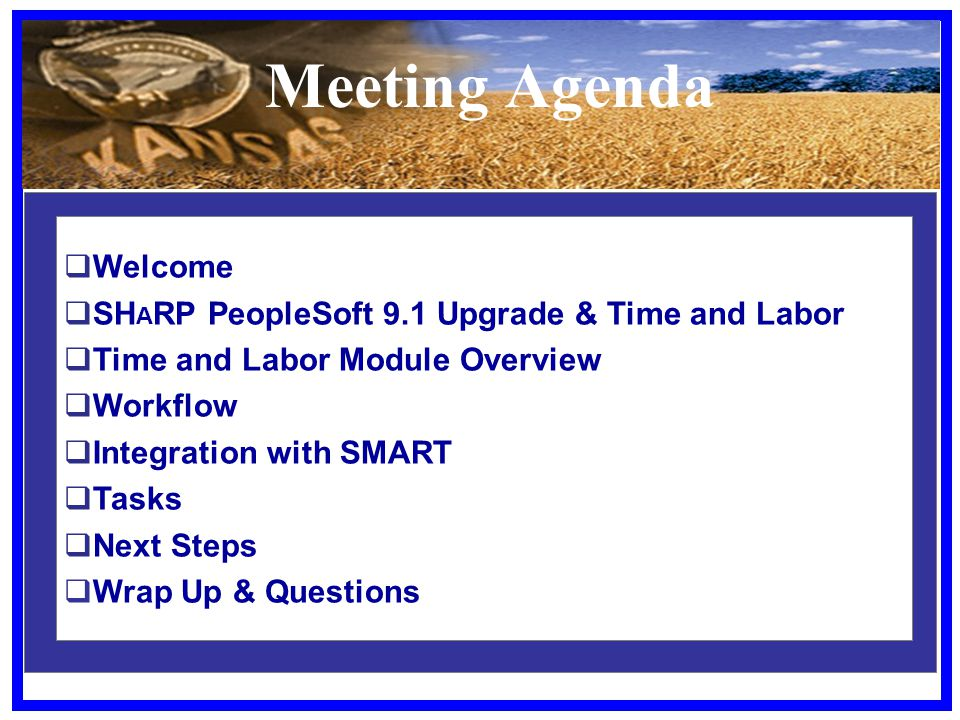 Meeting Agenda  Welcome  SH A RP PeopleSoft 9.1 Upgrade & Time and Labor  Time and Labor Module Overview  Workflow  Integration with SMART  Tasks  Next Steps  Wrap Up & Questions