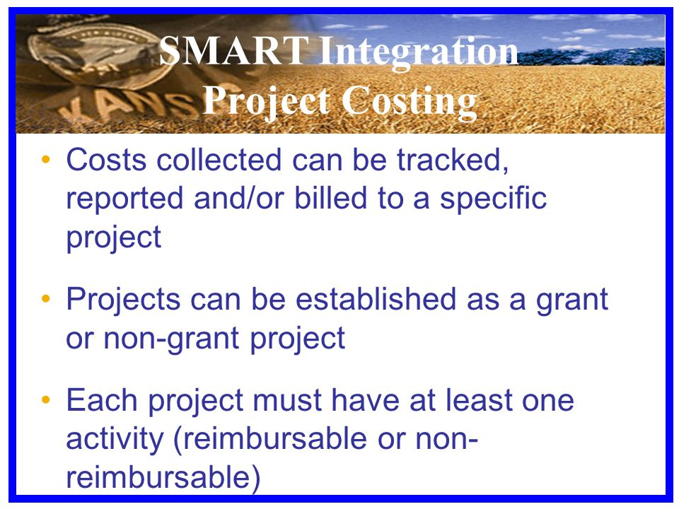 SMART Integration Project Costing Costs collected can be tracked, reported and/or billed to a specific project Projects can be established as a grant or non-grant project Each project must have at least one activity (reimbursable or non- reimbursable)