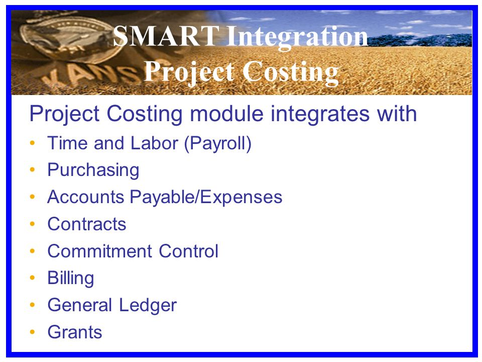 SMART Integration Project Costing Project Costing module integrates with Time and Labor (Payroll) Purchasing Accounts Payable/Expenses Contracts Commitment Control Billing General Ledger Grants