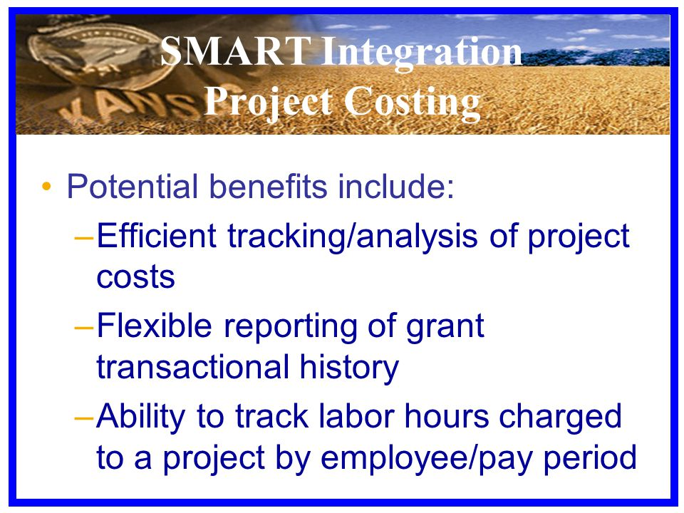 SMART Integration Project Costing Potential benefits include: –Efficient tracking/analysis of project costs –Flexible reporting of grant transactional history –Ability to track labor hours charged to a project by employee/pay period