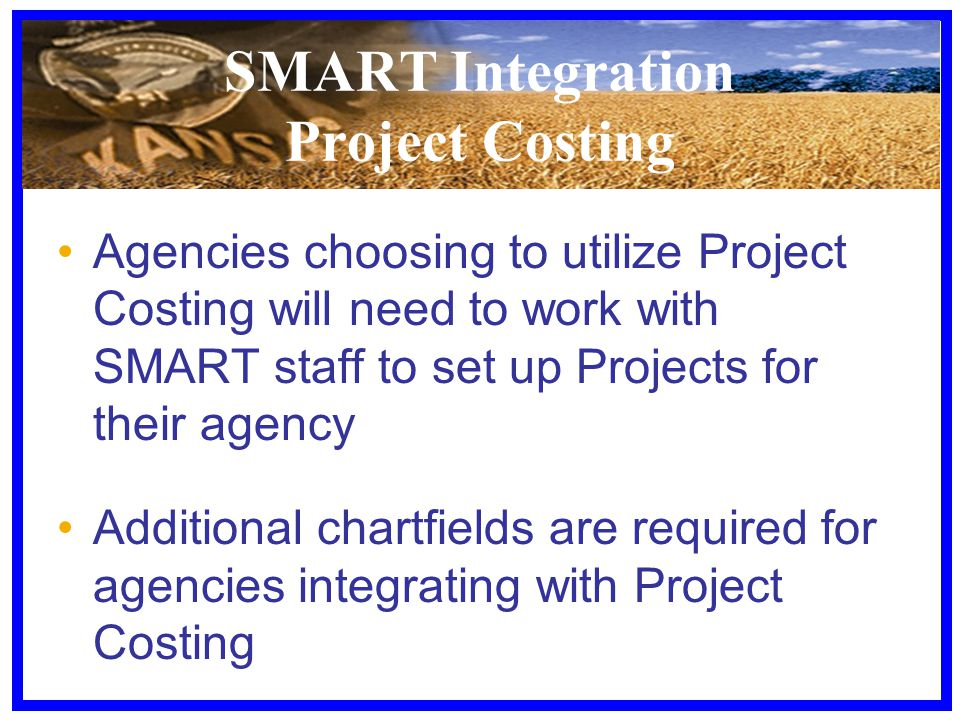 SMART Integration Project Costing Agencies choosing to utilize Project Costing will need to work with SMART staff to set up Projects for their agency Additional chartfields are required for agencies integrating with Project Costing