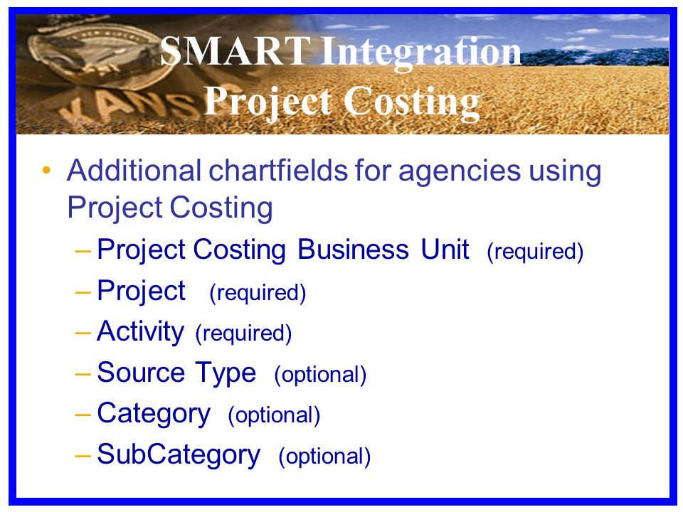 SMART Integration Project Costing Additional chartfields for agencies using Project Costing –Project Costing Business Unit (required) –Project (required) –Activity (required) –Source Type (optional) –Category (optional) –SubCategory (optional)