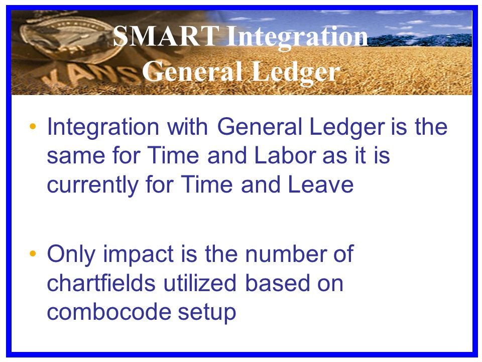 SMART Integration General Ledger Integration with General Ledger is the same for Time and Labor as it is currently for Time and Leave Only impact is the number of chartfields utilized based on combocode setup