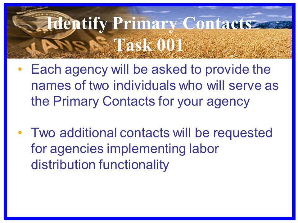 Identify Primary Contacts Task 001 Each agency will be asked to provide the names of two individuals who will serve as the Primary Contacts for your agency Two additional contacts will be requested for agencies implementing labor distribution functionality