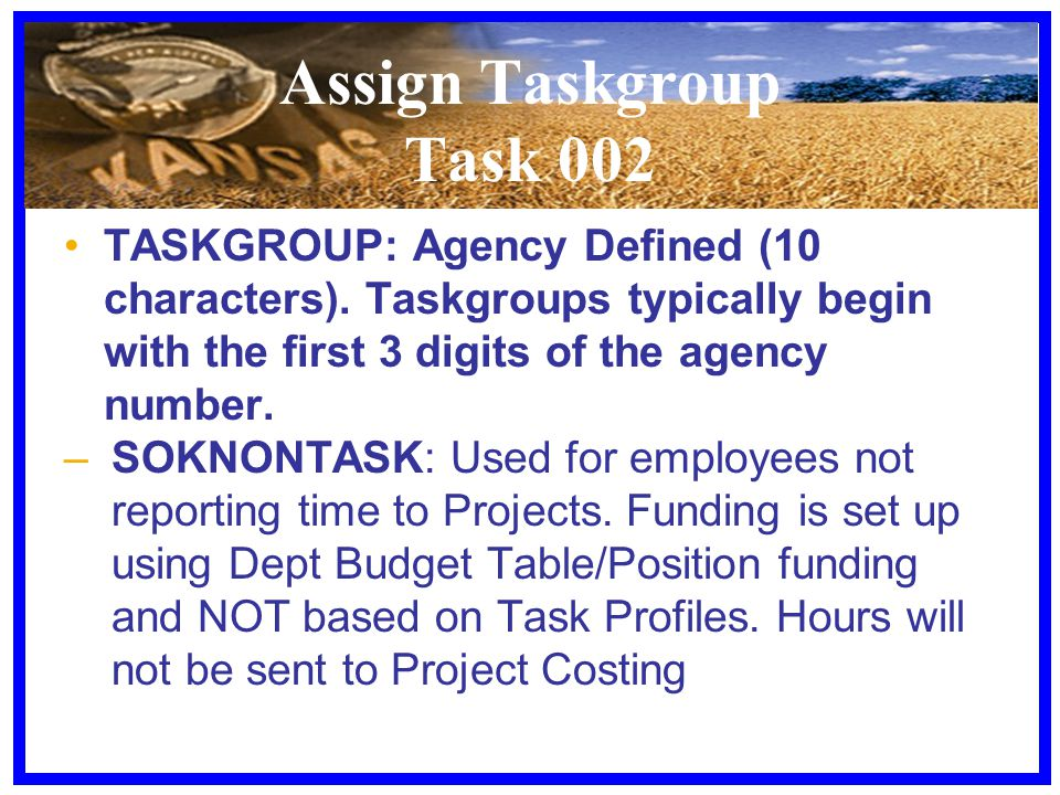 Assign Taskgroup Task 002 TASKGROUP: Agency Defined (10 characters). Taskgroups typically begin with the first 3 digits of the agency number. –SOKNONT
