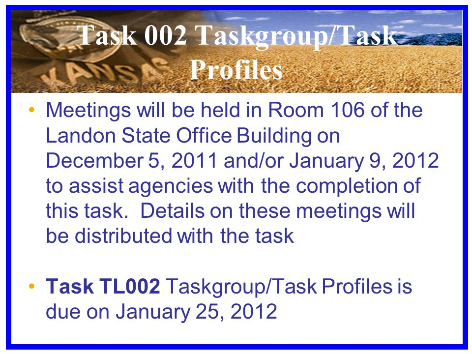 Task 002 Taskgroup/Task Profiles Meetings will be held in Room 106 of the Landon State Office Building on December 5, 2011 and/or January 9, 2012 to assist agencies with the completion of this task.