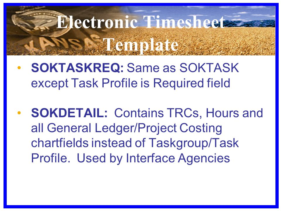 Electronic Timesheet Template SOKTASKREQ: Same as SOKTASK except Task Profile is Required field SOKDETAIL: Contains TRCs, Hours and all General Ledger