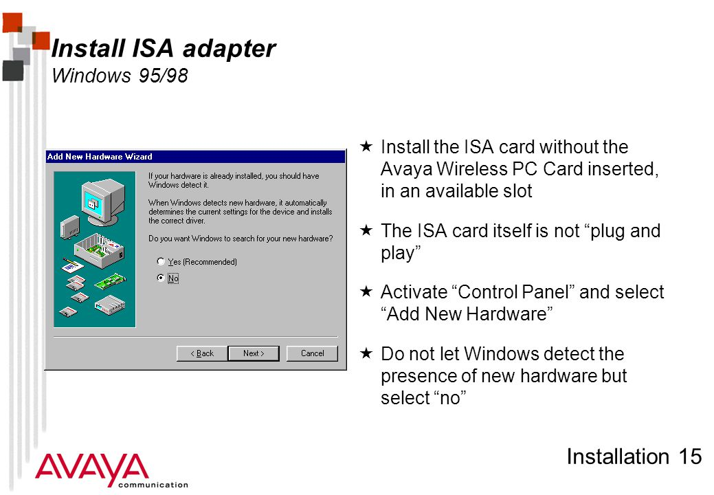 Installation 15 Install ISA adapter Windows 95/98  Install the ISA card without the Avaya Wireless PC Card inserted, in an available slot  The ISA card itself is not plug and play  Activate Control Panel and select Add New Hardware  Do not let Windows detect the presence of new hardware but select no