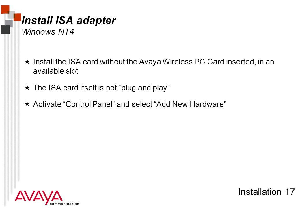 Installation 17 Install ISA adapter Windows NT4  Install the ISA card without the Avaya Wireless PC Card inserted, in an available slot  The ISA card itself is not plug and play  Activate Control Panel and select Add New Hardware
