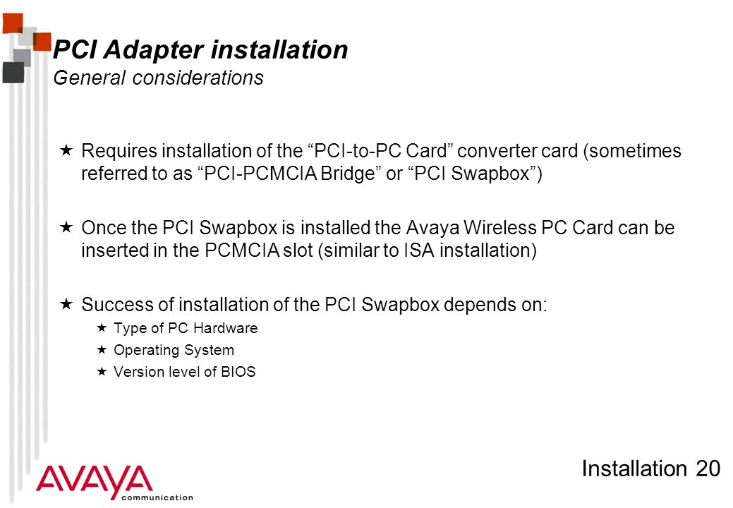 Installation 20 PCI Adapter installation General considerations  Requires installation of the PCI-to-PC Card converter card (sometimes referred to as PCI-PCMCIA Bridge or PCI Swapbox )  Once the PCI Swapbox is installed the Avaya Wireless PC Card can be inserted in the PCMCIA slot (similar to ISA installation)  Success of installation of the PCI Swapbox depends on:  Type of PC Hardware  Operating System  Version level of BIOS