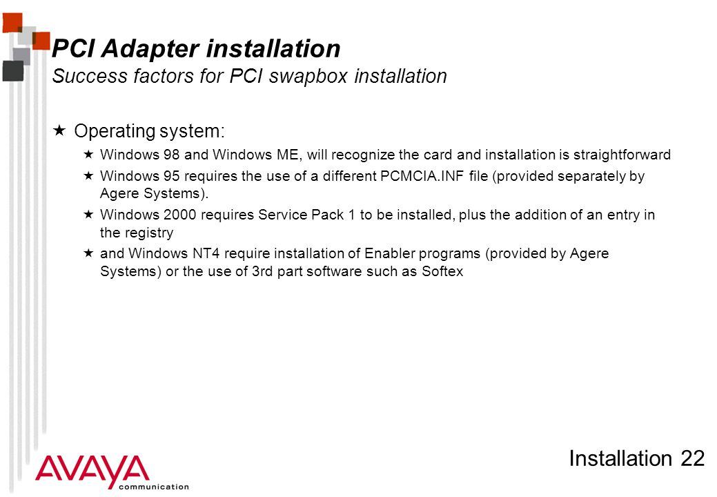 Installation 22 PCI Adapter installation Success factors for PCI swapbox installation  Operating system:  Windows 98 and Windows ME, will recognize the card and installation is straightforward  Windows 95 requires the use of a different PCMCIA.INF file (provided separately by Agere Systems).
