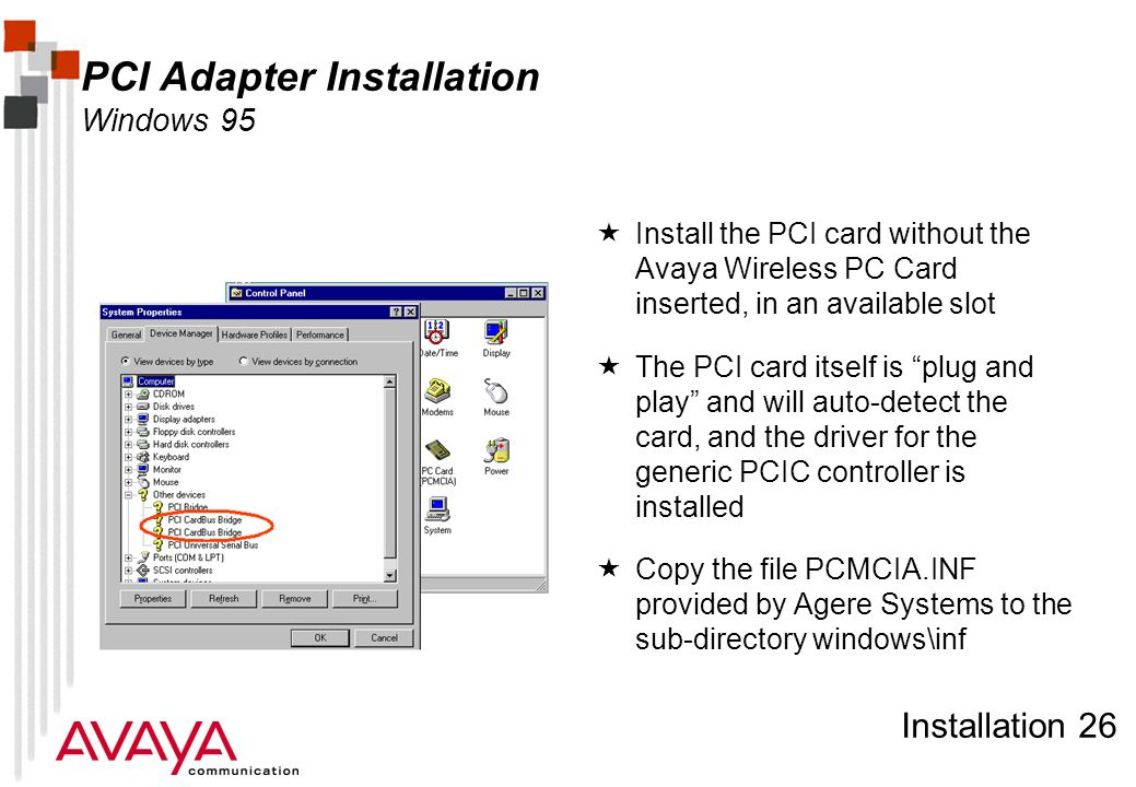 Installation 26 PCI Adapter Installation Windows 95  Install the PCI card without the Avaya Wireless PC Card inserted, in an available slot  The PCI card itself is plug and play and will auto-detect the card, and the driver for the generic PCIC controller is installed  Copy the file PCMCIA.INF provided by Agere Systems to the sub-directory windows\inf