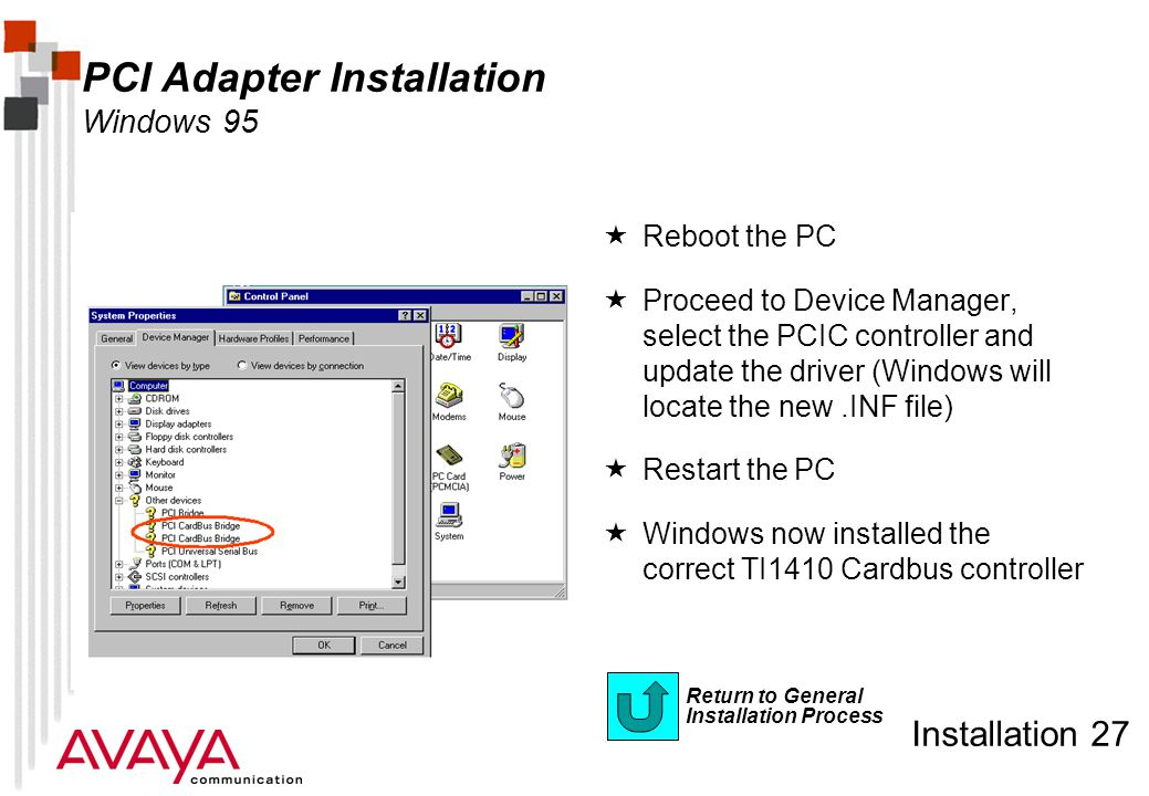 Installation 27 Return to General Installation Process PCI Adapter Installation Windows 95  Reboot the PC  Proceed to Device Manager, select the PCIC controller and update the driver (Windows will locate the new.INF file)  Restart the PC  Windows now installed the correct TI1410 Cardbus controller