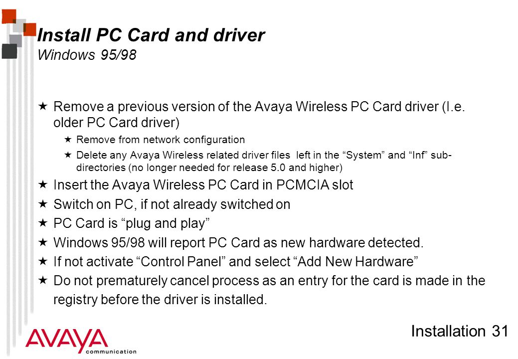 Installation 31 Install PC Card and driver Windows 95/98  Remove a previous version of the Avaya Wireless PC Card driver (I.e. older PC Card driver)