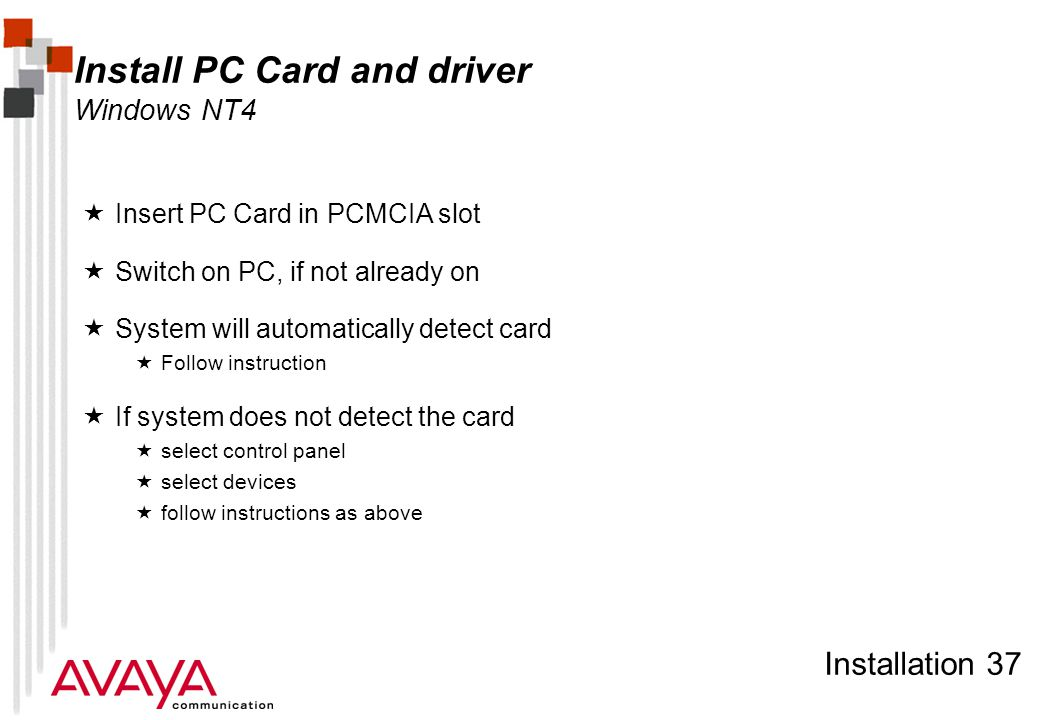 Installation 37 Install PC Card and driver Windows NT4  Insert PC Card in PCMCIA slot  Switch on PC, if not already on  System will automatically detect card  Follow instruction  If system does not detect the card  select control panel  select devices  follow instructions as above