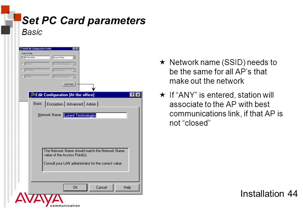 Installation 44 Set PC Card parameters Basic  Network name (SSID) needs to be the same for all AP's that make out the network  If ANY is entered, station will associate to the AP with best communications link, if that AP is not closed