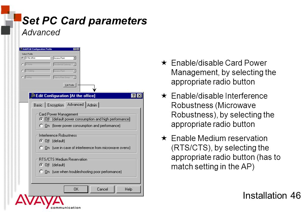 Installation 46 Set PC Card parameters Advanced  Enable/disable Card Power Management, by selecting the appropriate radio button  Enable/disable Interference Robustness (Microwave Robustness), by selecting the appropriate radio button  Enable Medium reservation (RTS/CTS), by selecting the appropriate radio button (has to match setting in the AP)