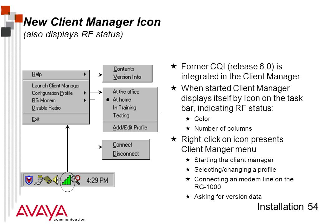 Installation 54 New Client Manager Icon (also displays RF status)  Former CQI (release 6.0) is integrated in the Client Manager.  When started Clien