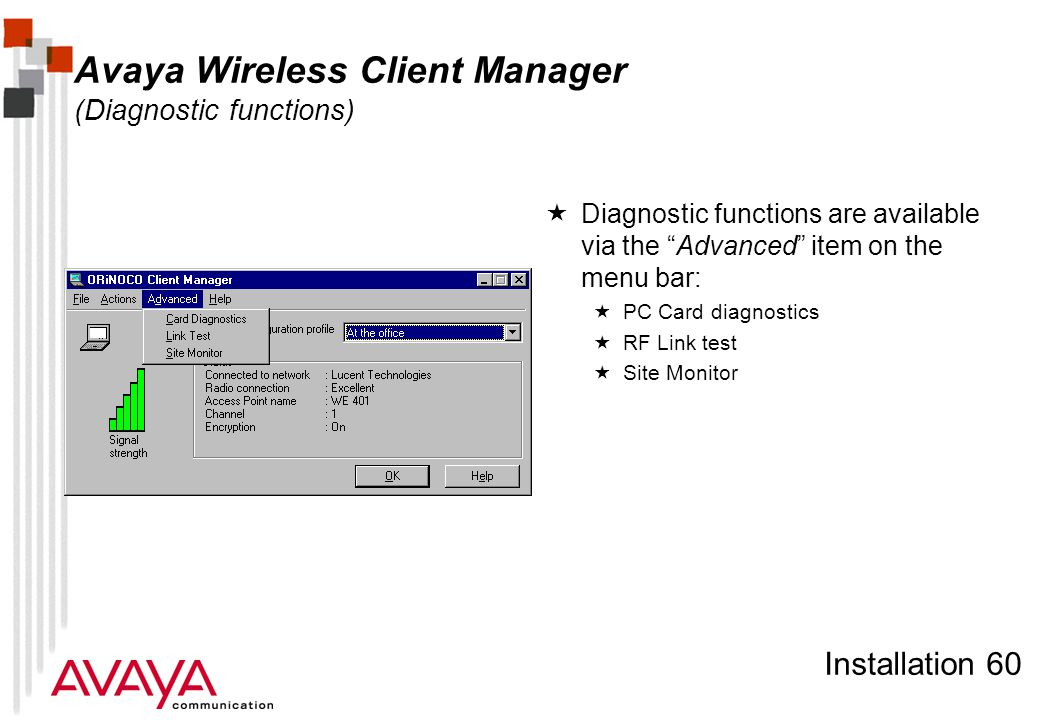 Installation 60 Avaya Wireless Client Manager (Diagnostic functions)  Diagnostic functions are available via the Advanced item on the menu bar:  PC Card diagnostics  RF Link test  Site Monitor
