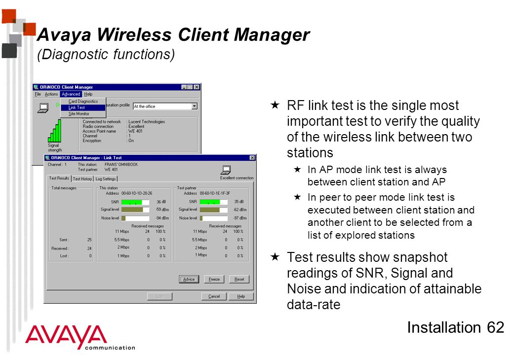 Installation 62 Avaya Wireless Client Manager (Diagnostic functions)  RF link test is the single most important test to verify the quality of the wireless link between two stations  In AP mode link test is always between client station and AP  In peer to peer mode link test is executed between client station and another client to be selected from a list of explored stations  Test results show snapshot readings of SNR, Signal and Noise and indication of attainable data-rate
