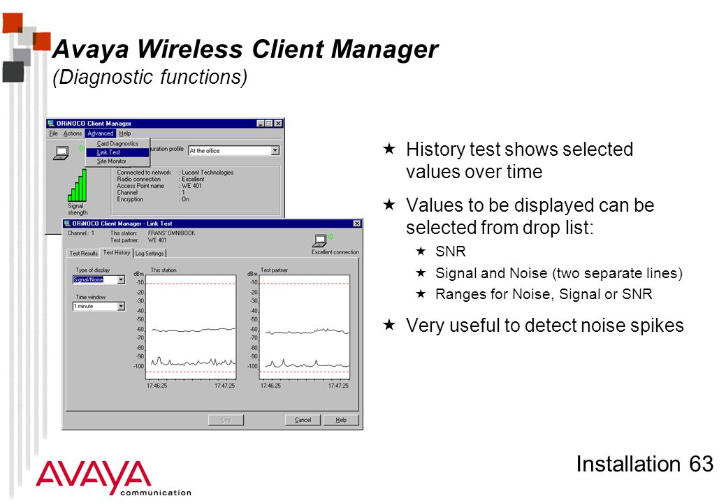 Installation 63 Avaya Wireless Client Manager (Diagnostic functions)  History test shows selected values over time  Values to be displayed can be selected from drop list:  SNR  Signal and Noise (two separate lines)  Ranges for Noise, Signal or SNR  Very useful to detect noise spikes