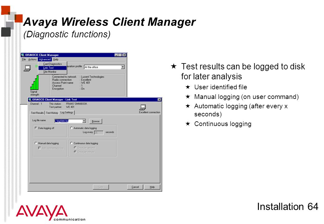 Installation 64 Avaya Wireless Client Manager (Diagnostic functions)  Test results can be logged to disk for later analysis  User identified file  Manual logging (on user command)  Automatic logging (after every x seconds)  Continuous logging