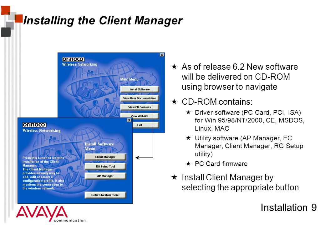 Installation 9 Installing the Client Manager  As of release 6.2 New software will be delivered on CD-ROM using browser to navigate  CD-ROM contains:  Driver software (PC Card, PCI, ISA) for Win 95/98/NT/2000, CE, MSDOS, Linux, MAC  Utility software (AP Manager, EC Manager, Client Manager, RG Setup utility)  PC Card firmware  Install Client Manager by selecting the appropriate button